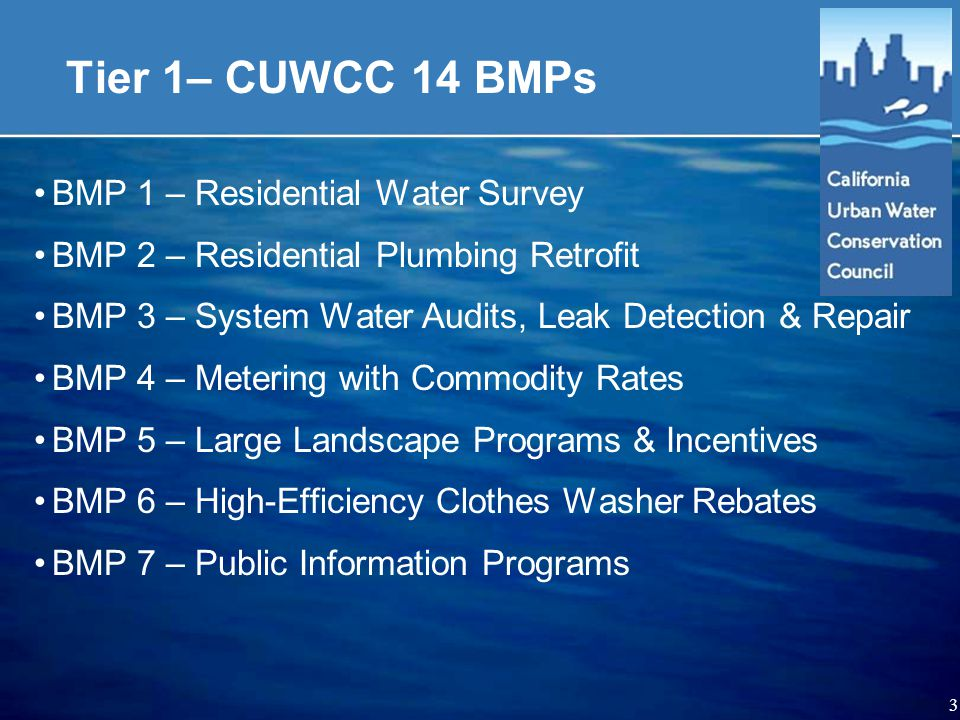 3 Tier 1– CUWCC 14 BMPs BMP 1 – Residential Water Survey BMP 2 – Residential Plumbing Retrofit BMP 3 – System Water Audits, Leak Detection & Repair BMP 4 – Metering with Commodity Rates BMP 5 – Large Landscape Programs & Incentives BMP 6 – High-Efficiency Clothes Washer Rebates BMP 7 – Public Information Programs