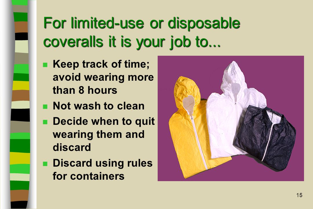 15 n Keep track of time; avoid wearing more than 8 hours n Not wash to clean n Decide when to quit wearing them and discard n Discard using rules for containers For limited-use or disposable coveralls it is your job to...