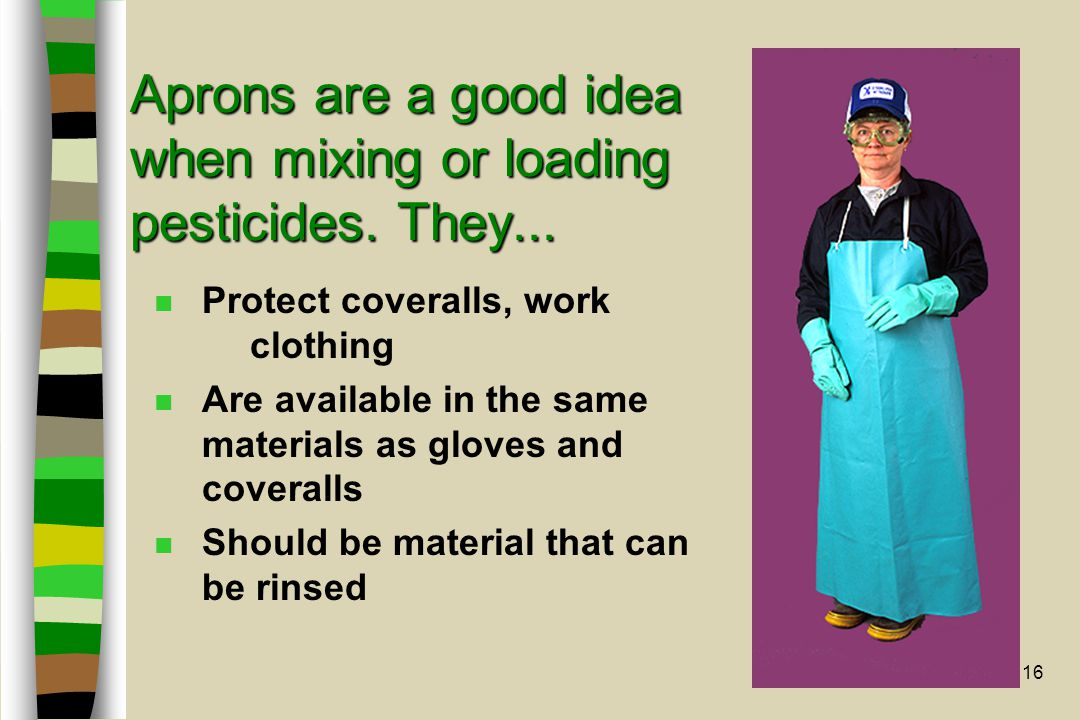 16 Aprons are a good idea when mixing or loading pesticides. They... n Protect coveralls, work clothing n Are available in the same materials as glove