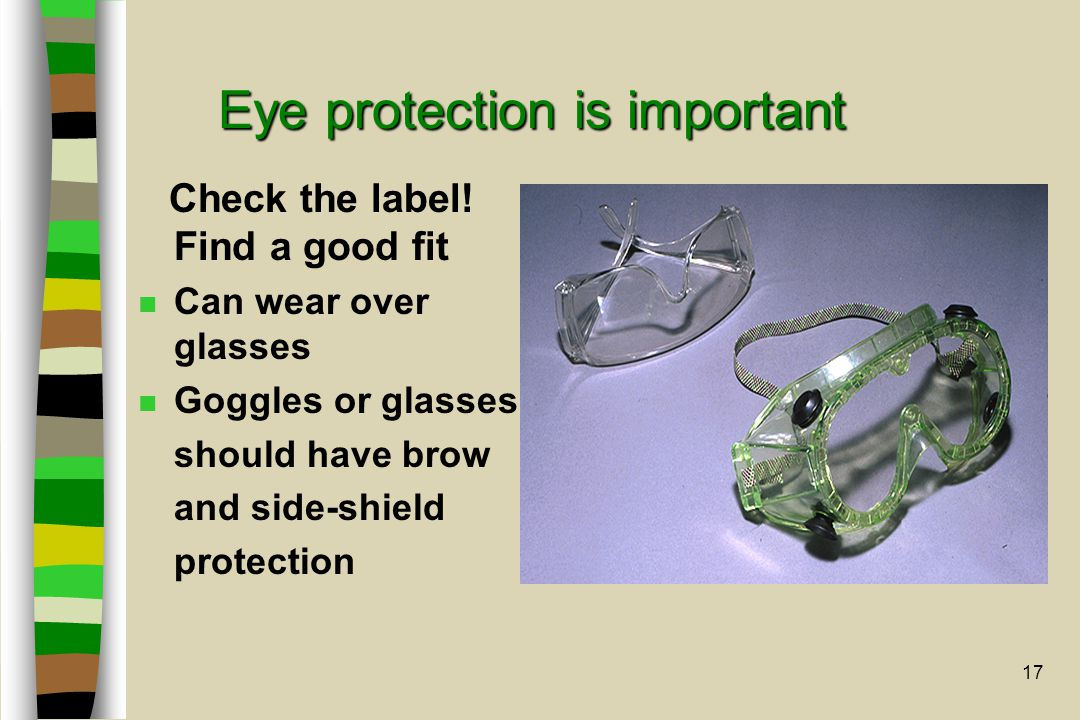 17 Eye protection is important Check the label! Find a good fit n Can wear over glasses n Goggles or glasses should have brow and side-shield protecti