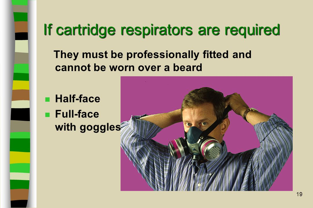 19 If cartridge respirators are required They must be professionally fitted and cannot be worn over a beard n Half-face n Full-face with goggles