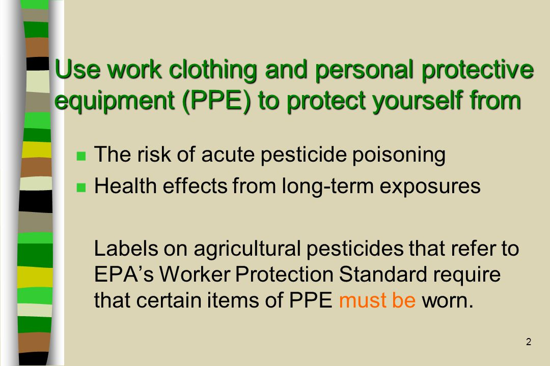 2 Use work clothing and personal protective equipment (PPE) to protect yourself from n The risk of acute pesticide poisoning n Health effects from lon