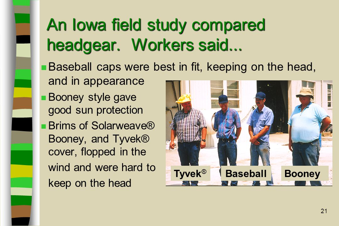 21 An Iowa field study compared headgear. Workers said... n Baseball caps were best in fit, keeping on the head, and in appearance n Booney style gave