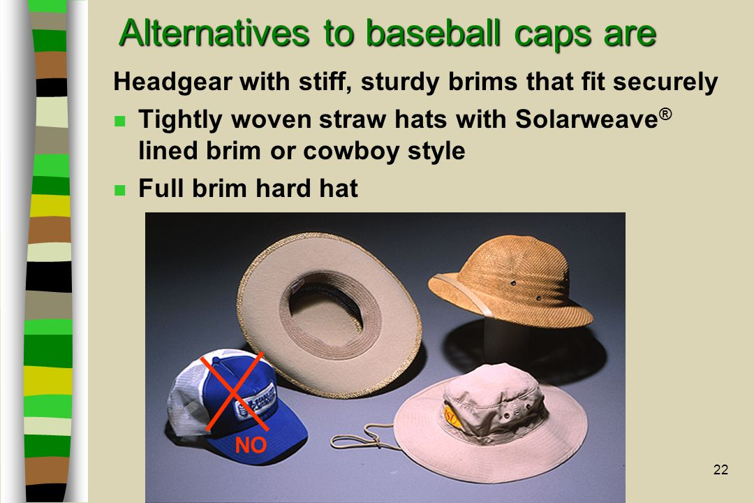 22 Alternatives to baseball caps are Headgear with stiff, sturdy brims that fit securely n Tightly woven straw hats with Solarweave ® lined brim or co
