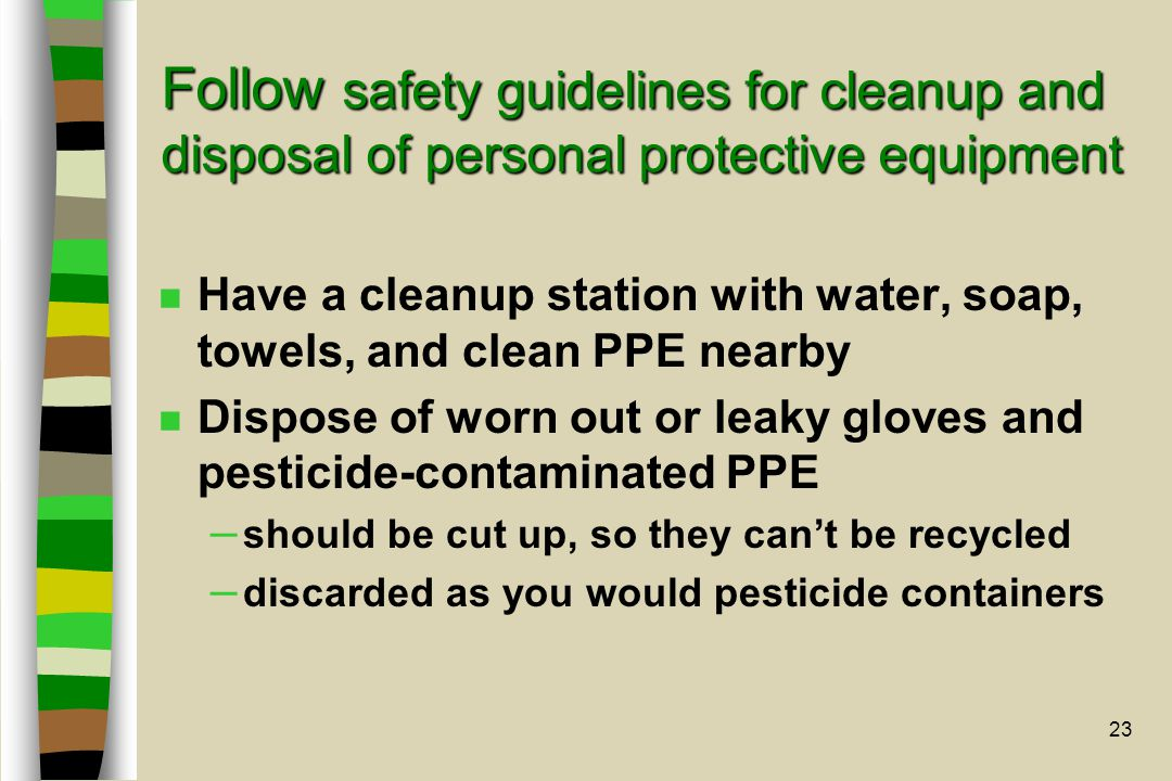 23 Follow safety guidelines for cleanup and disposal of personal protective equipment n Have a cleanup station with water, soap, towels, and clean PPE