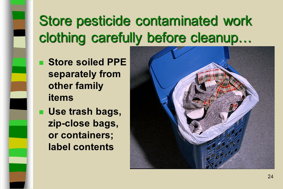 24 Store pesticide contaminated work clothing carefully before cleanup… n Store soiled PPE separately from other family items n Use trash bags, zip-close bags, or containers; label contents