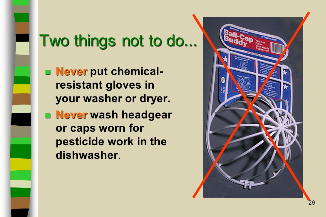 29 Two things not to do... n Never n Never put chemical- resistant gloves in your washer or dryer. n Never n Never wash headgear or caps worn for pest