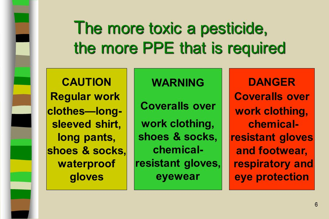 6 T he more toxic a pesticide, the more PPE that is required CAUTION Regular work clothes—long- sleeved shirt, long pants, shoes & socks, waterproof gloves WARNING Coveralls over work clothing, shoes & socks, chemical- resistant gloves, eyewear DANGER Coveralls over work clothing, chemical- resistant gloves and footwear, respiratory and eye protection
