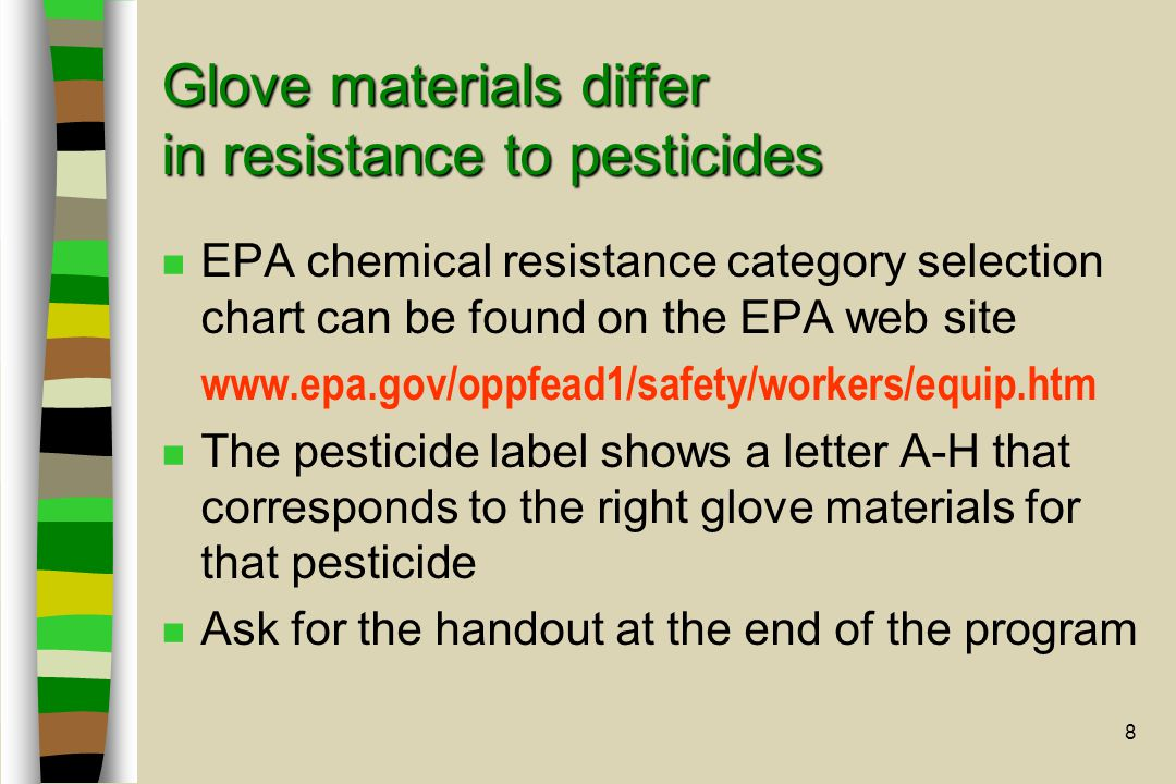 8 Glove materials differ in resistance to pesticides n EPA chemical resistance category selection chart can be found on the EPA web site www.epa.gov/oppfead1/safety/workers/equip.htm n The pesticide label shows a letter A-H that corresponds to the right glove materials for that pesticide n Ask for the handout at the end of the program