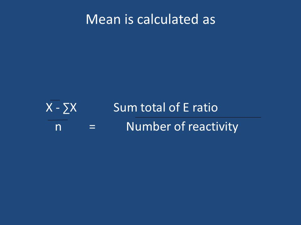 Mean is calculated as X - ∑X Sum total of E ratio n = Number of reactivity