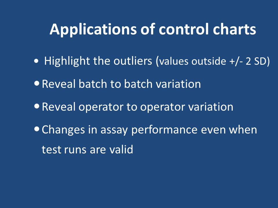 Applications of control charts Highlight the outliers ( values outside +/- 2 SD) Reveal batch to batch variation Reveal operator to operator variation Changes in assay performance even when test runs are valid