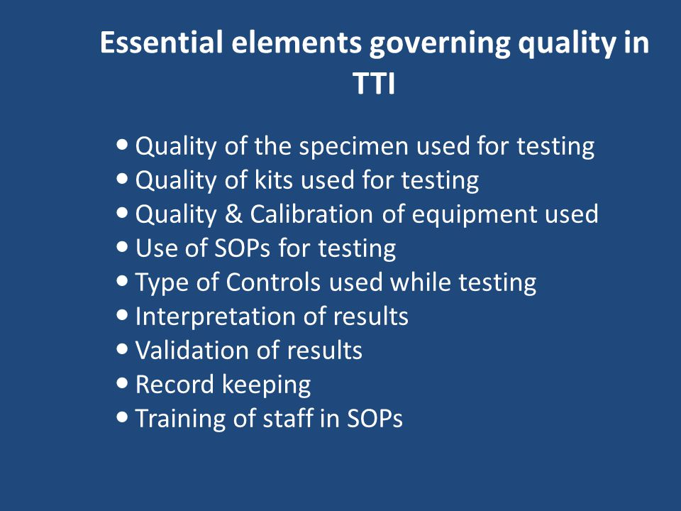 Essential elements governing quality in TTI Quality of the specimen used for testing Quality of kits used for testing Quality & Calibration of equipment used Use of SOPs for testing Type of Controls used while testing Interpretation of results Validation of results Record keeping Training of staff in SOPs