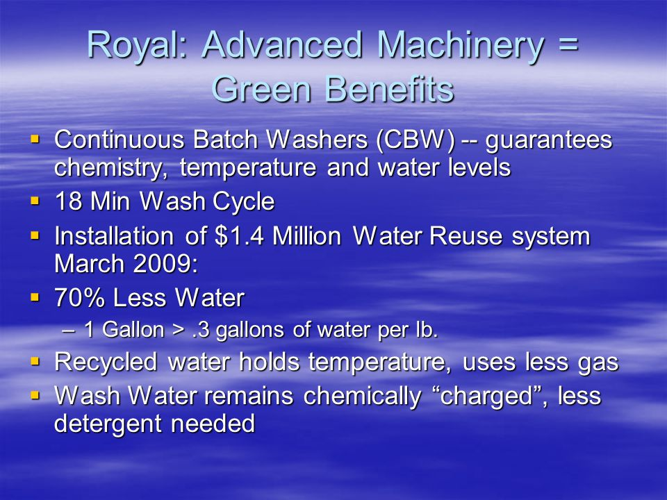 Royal: Advanced Machinery = Green Benefits  Continuous Batch Washers (CBW) -- guarantees chemistry, temperature and water levels  18 Min Wash Cycle  Installation of $1.4 Million Water Reuse system March 2009:  70% Less Water –1 Gallon >.3 gallons of water per lb.