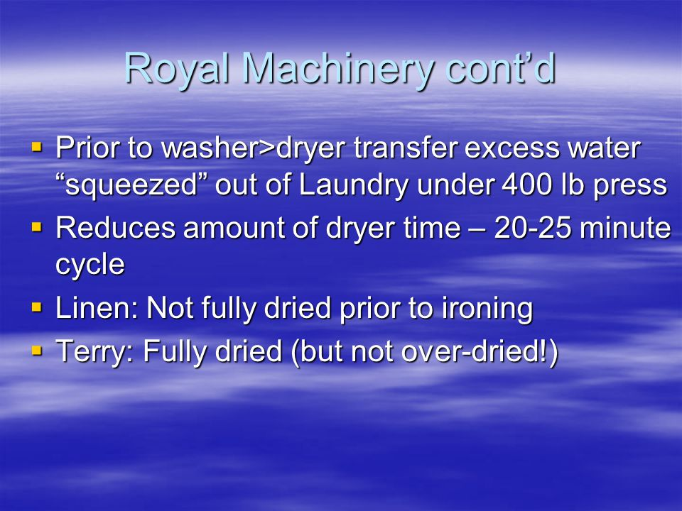 Royal Machinery cont'd  Prior to washer>dryer transfer excess water squeezed out of Laundry under 400 lb press  Reduces amount of dryer time – 20-25 minute cycle  Linen: Not fully dried prior to ironing  Terry: Fully dried (but not over-dried!)