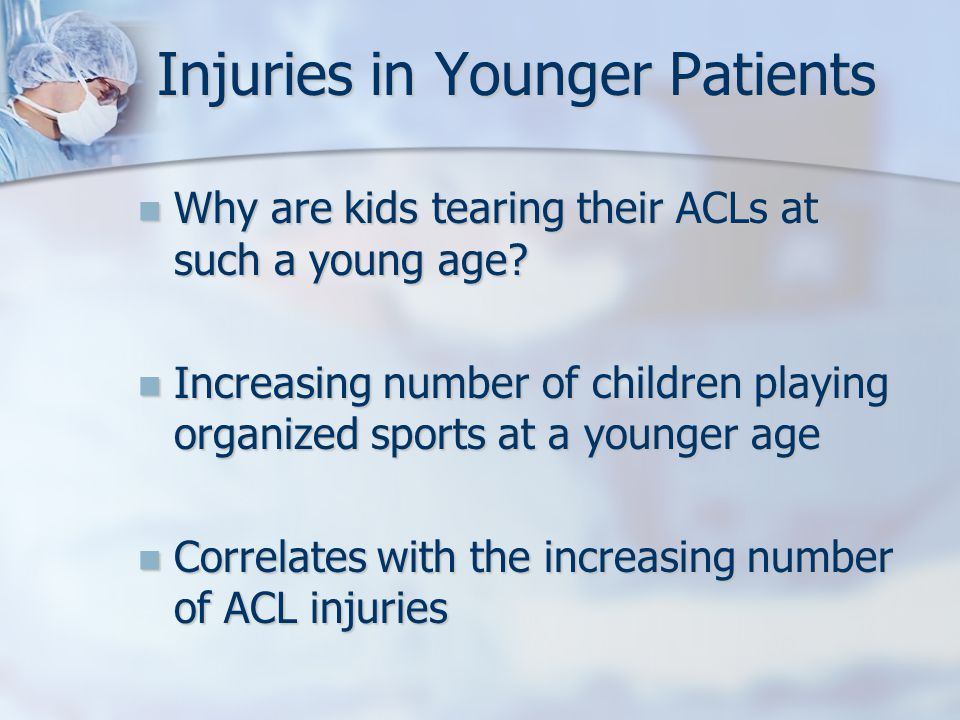 Injuries in Younger Patients Why are kids tearing their ACLs at such a young age.