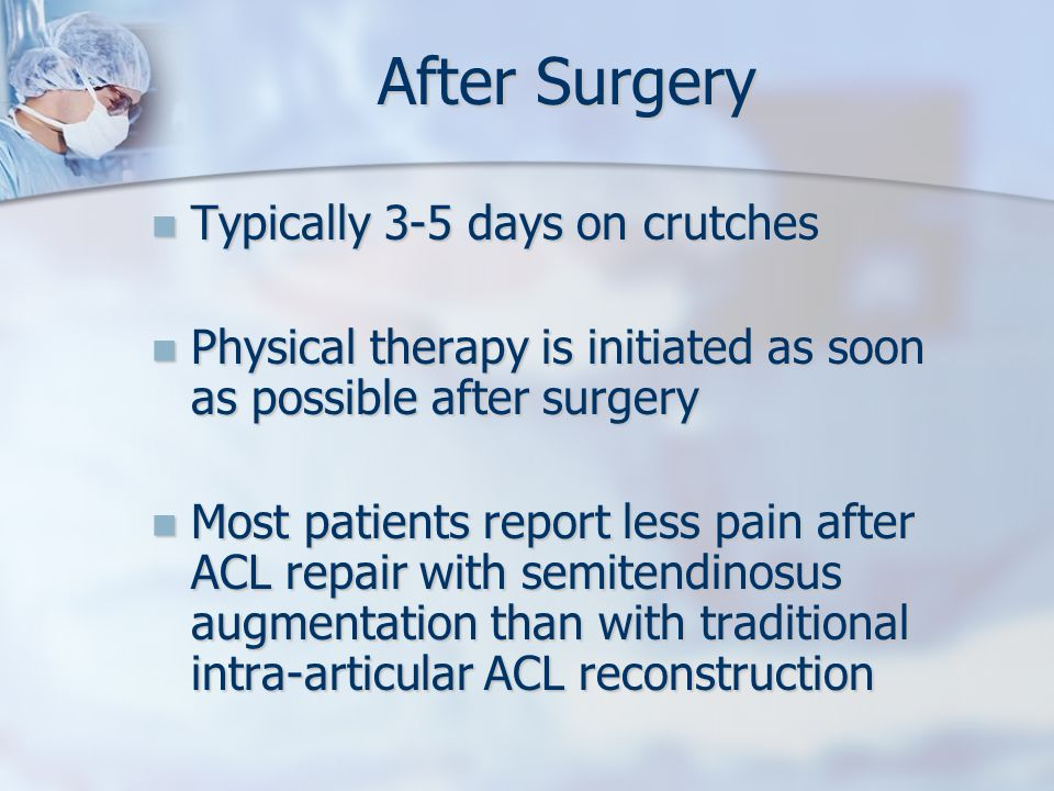 After Surgery Typically 3-5 days on crutches Typically 3-5 days on crutches Physical therapy is initiated as soon as possible after surgery Physical therapy is initiated as soon as possible after surgery Most patients report less pain after ACL repair with semitendinosus augmentation than with traditional intra-articular ACL reconstruction Most patients report less pain after ACL repair with semitendinosus augmentation than with traditional intra-articular ACL reconstruction