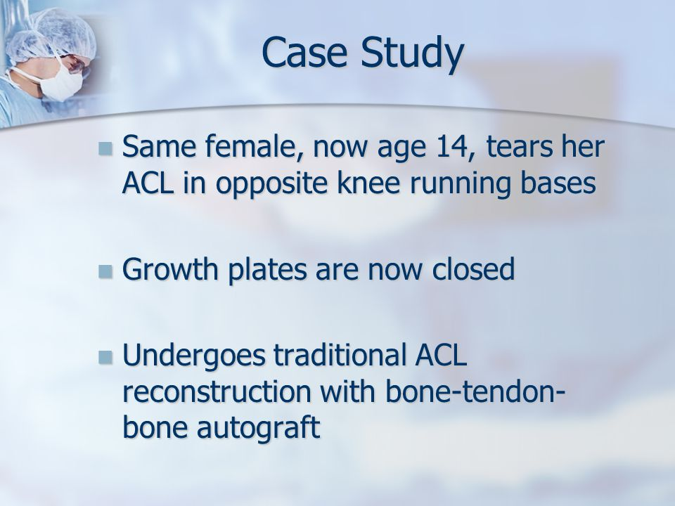 Case Study Same female, now age 14, tears her ACL in opposite knee running bases Same female, now age 14, tears her ACL in opposite knee running bases Growth plates are now closed Growth plates are now closed Undergoes traditional ACL reconstruction with bone-tendon- bone autograft Undergoes traditional ACL reconstruction with bone-tendon- bone autograft