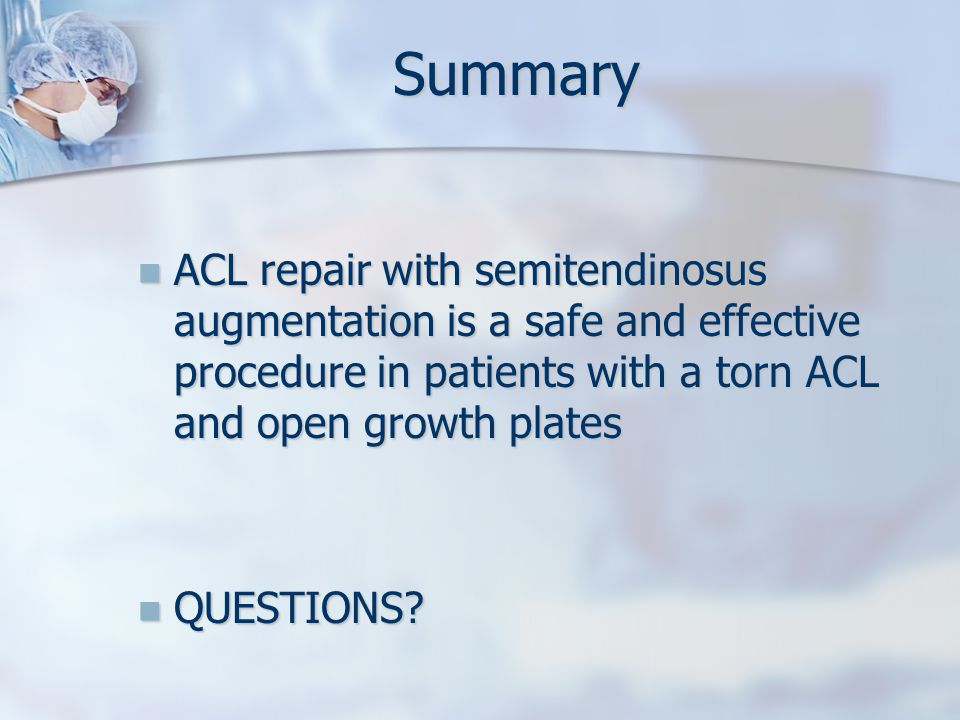 Summary ACL repair with semitendinosus augmentation is a safe and effective procedure in patients with a torn ACL and open growth plates ACL repair with semitendinosus augmentation is a safe and effective procedure in patients with a torn ACL and open growth plates QUESTIONS.
