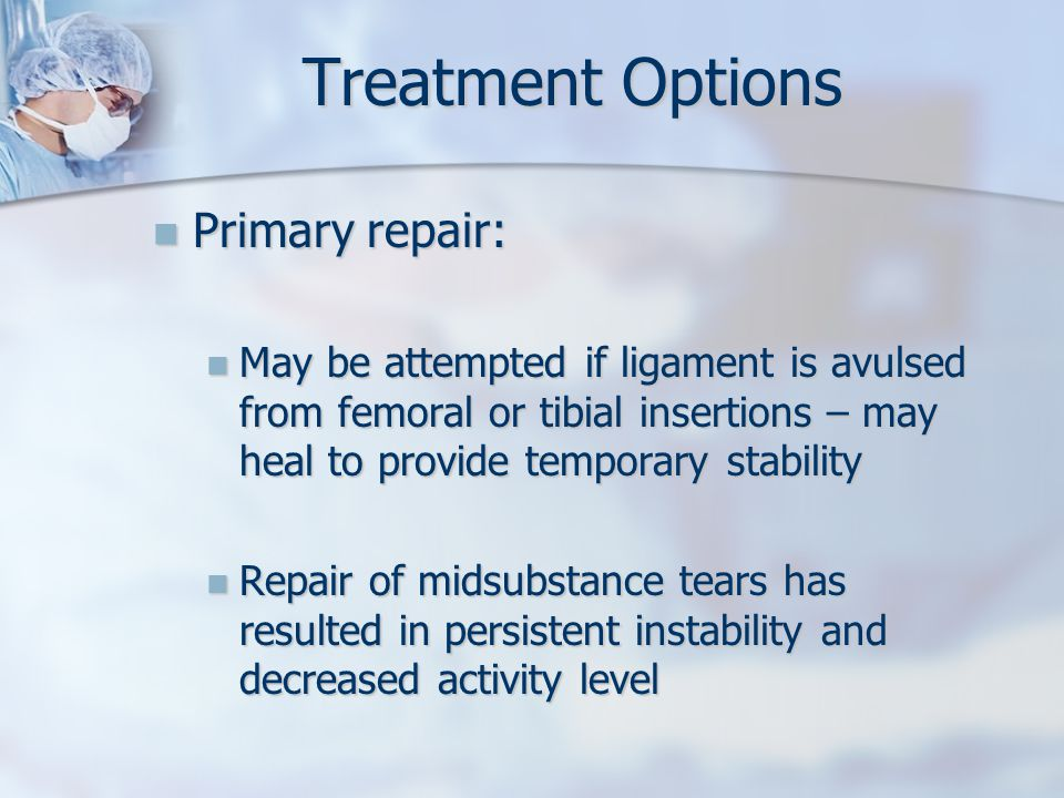 Treatment Options Primary repair: Primary repair: May be attempted if ligament is avulsed from femoral or tibial insertions – may heal to provide temporary stability May be attempted if ligament is avulsed from femoral or tibial insertions – may heal to provide temporary stability Repair of midsubstance tears has resulted in persistent instability and decreased activity level Repair of midsubstance tears has resulted in persistent instability and decreased activity level