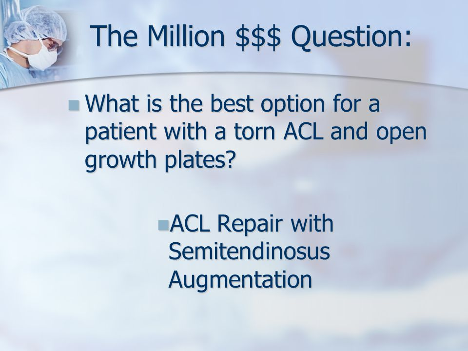 The Million $$$ Question: What is the best option for a patient with a torn ACL and open growth plates.