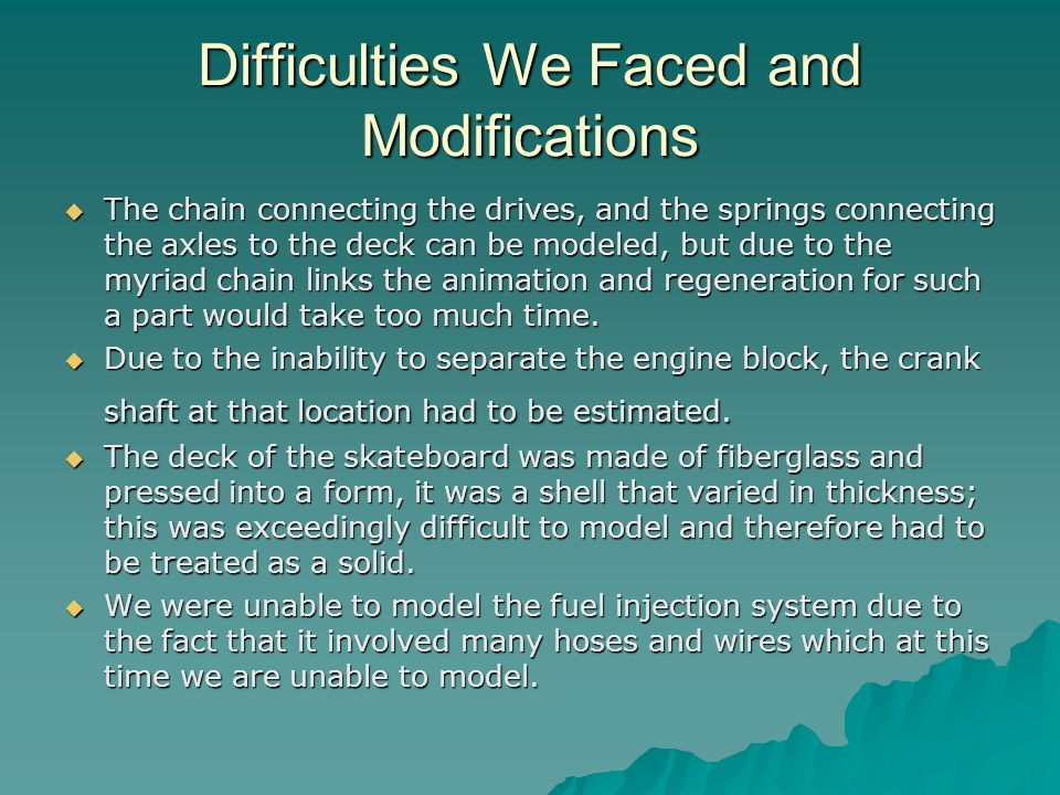 Difficulties We Faced and Modifications  The chain connecting the drives, and the springs connecting the axles to the deck can be modeled, but due to