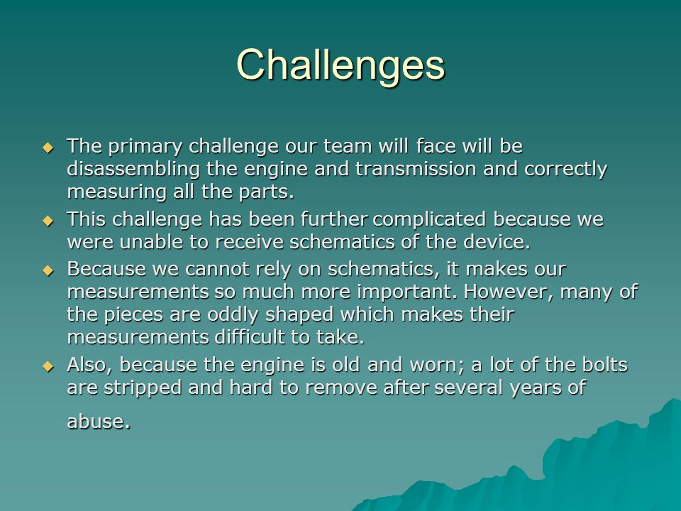 Challenges  The primary challenge our team will face will be disassembling the engine and transmission and correctly measuring all the parts.  This