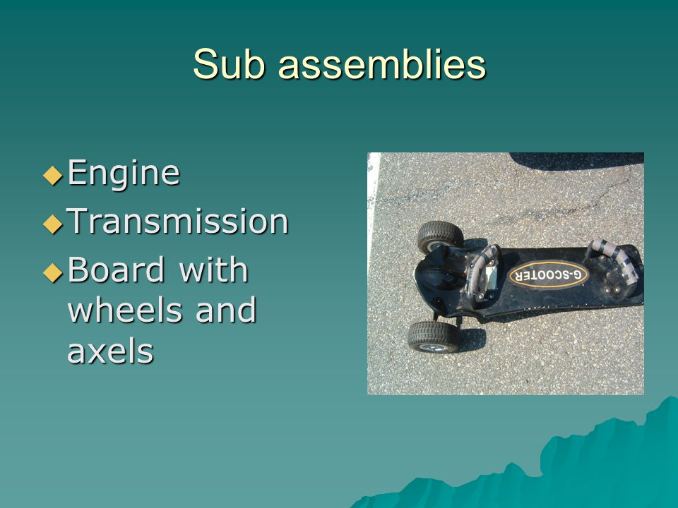 Sub assemblies  Engine  Transmission  Board with wheels and axels