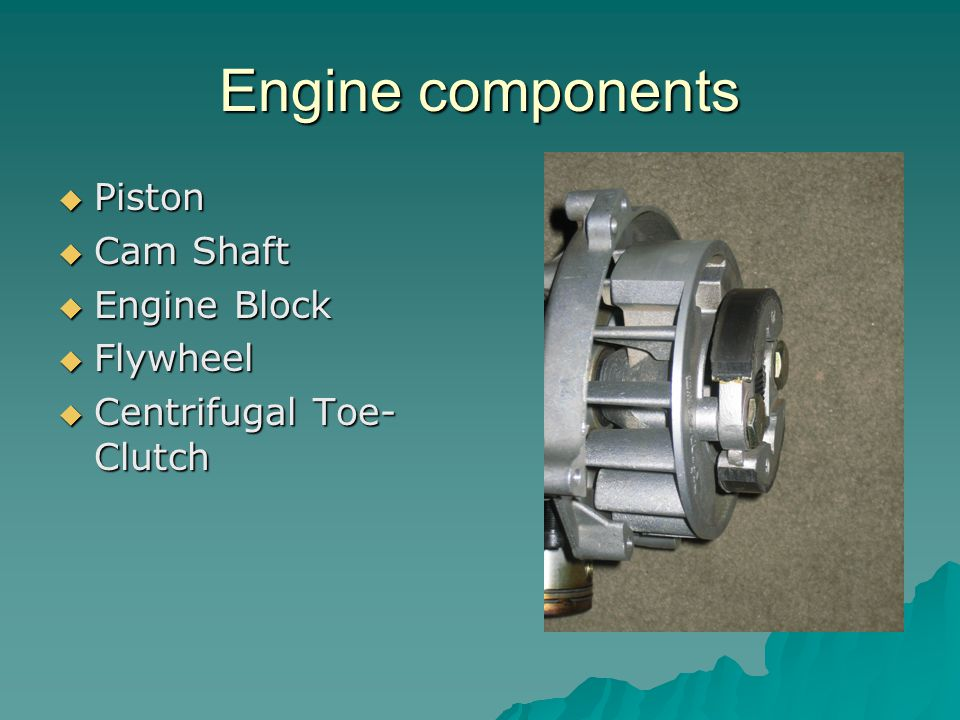 Engine components  Piston  Cam Shaft  Engine Block  Flywheel  Centrifugal Toe- Clutch