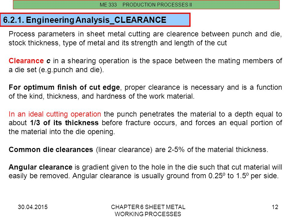 30.04.2015CHAPTER 6 SHEET METAL WORKING PROCESSES 12 Process parameters in sheet metal cutting are clearence between punch and die, stock thickness, t