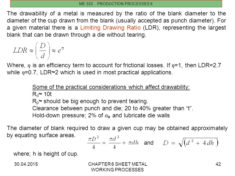 30.04.2015CHAPTER 6 SHEET METAL WORKING PROCESSES 42 ME 333 PRODUCTION PROCESSES II The drawability of a metal is measured by the ratio of the blank d