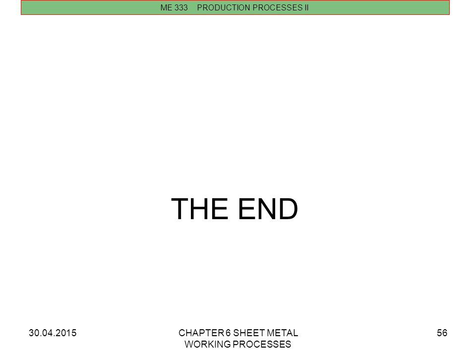30.04.2015CHAPTER 6 SHEET METAL WORKING PROCESSES 56 THE END ME 333 PRODUCTION PROCESSES II