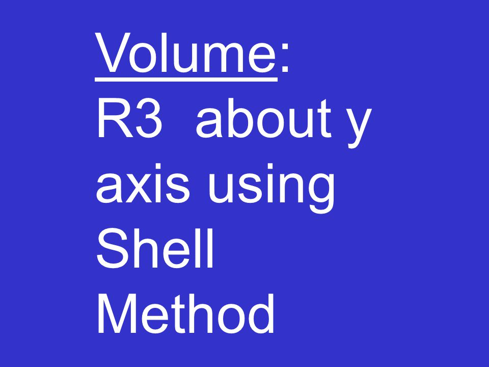 Volume: R3 about y axis using Shell Method