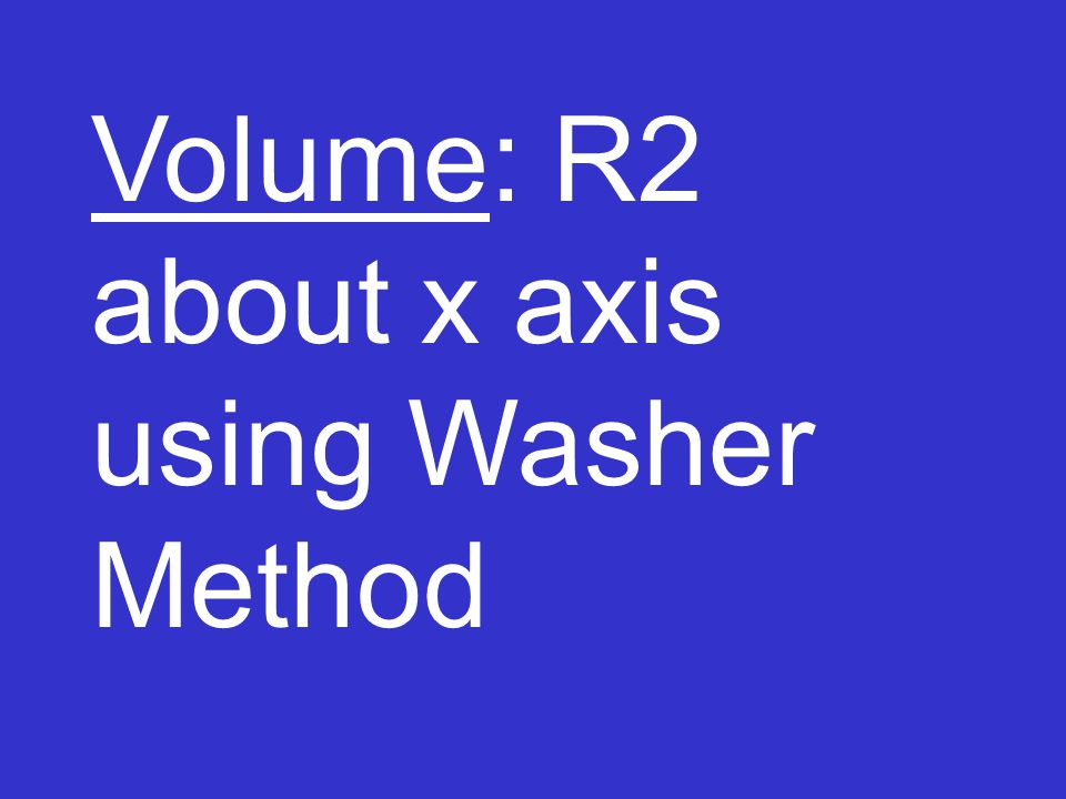 Volume: R2 about x axis using Washer Method