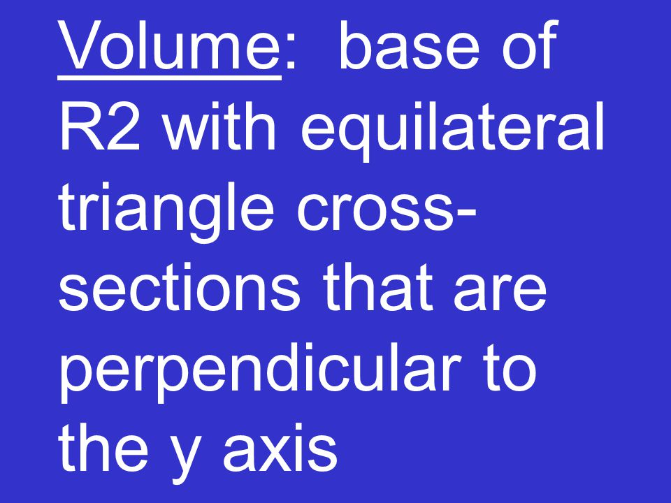 Volume: base of R2 with equilateral triangle cross- sections that are perpendicular to the y axis