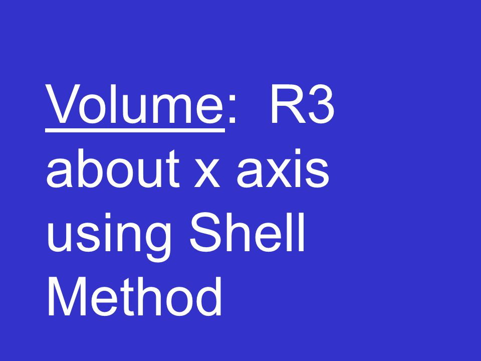 Volume: R3 about x axis using Shell Method
