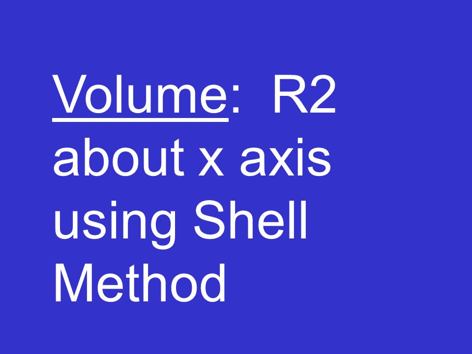 Volume: R2 about x axis using Shell Method