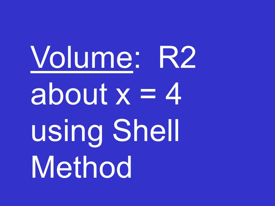 Volume: R2 about x = 4 using Shell Method