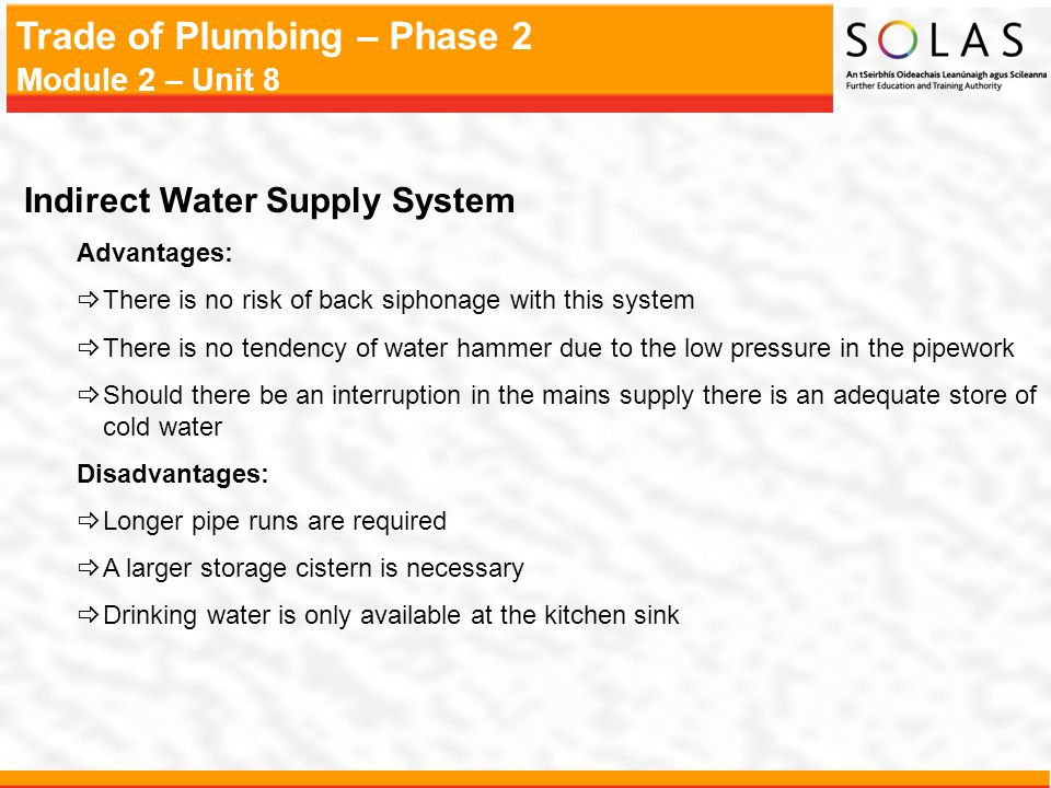 Trade of Plumbing – Phase 2 Module 2 – Unit 8 Indirect Water Supply System Advantages:  There is no risk of back siphonage with this system  There i