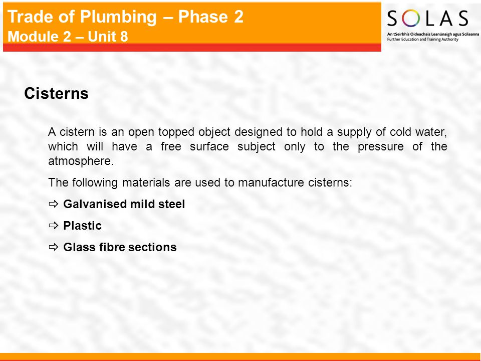 Trade of Plumbing – Phase 2 Module 2 – Unit 8 Cisterns A cistern is an open topped object designed to hold a supply of cold water, which will have a f