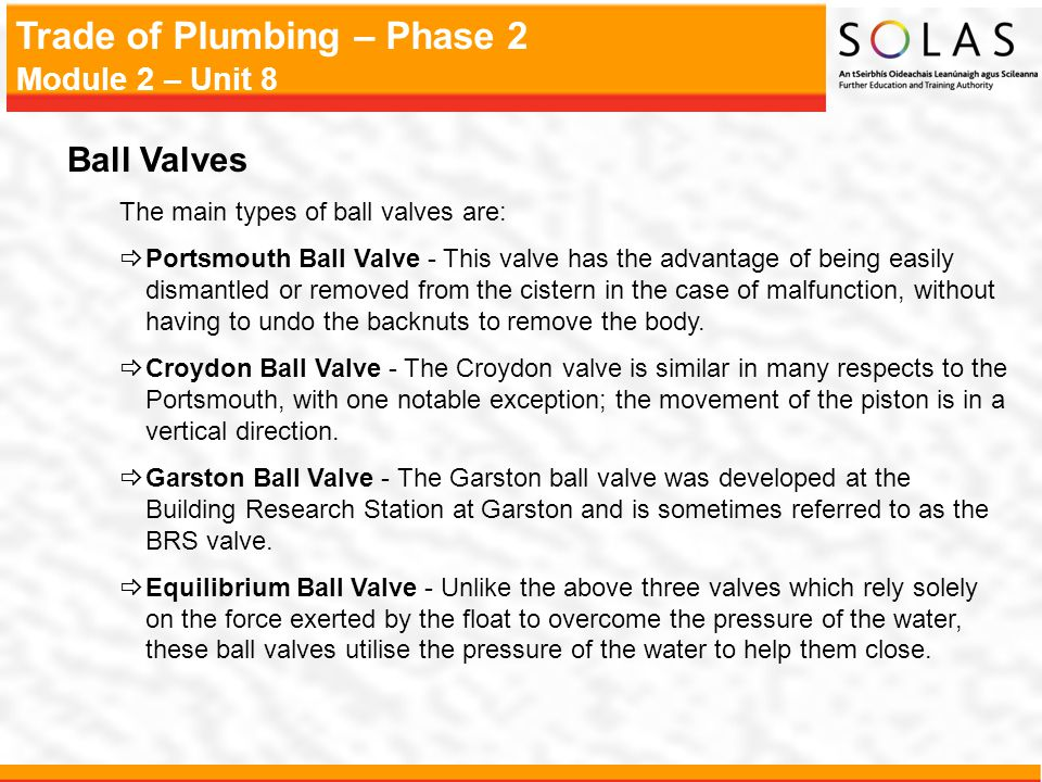 Trade of Plumbing – Phase 2 Module 2 – Unit 8 Ball Valves The main types of ball valves are:  Portsmouth Ball Valve - This valve has the advantage of
