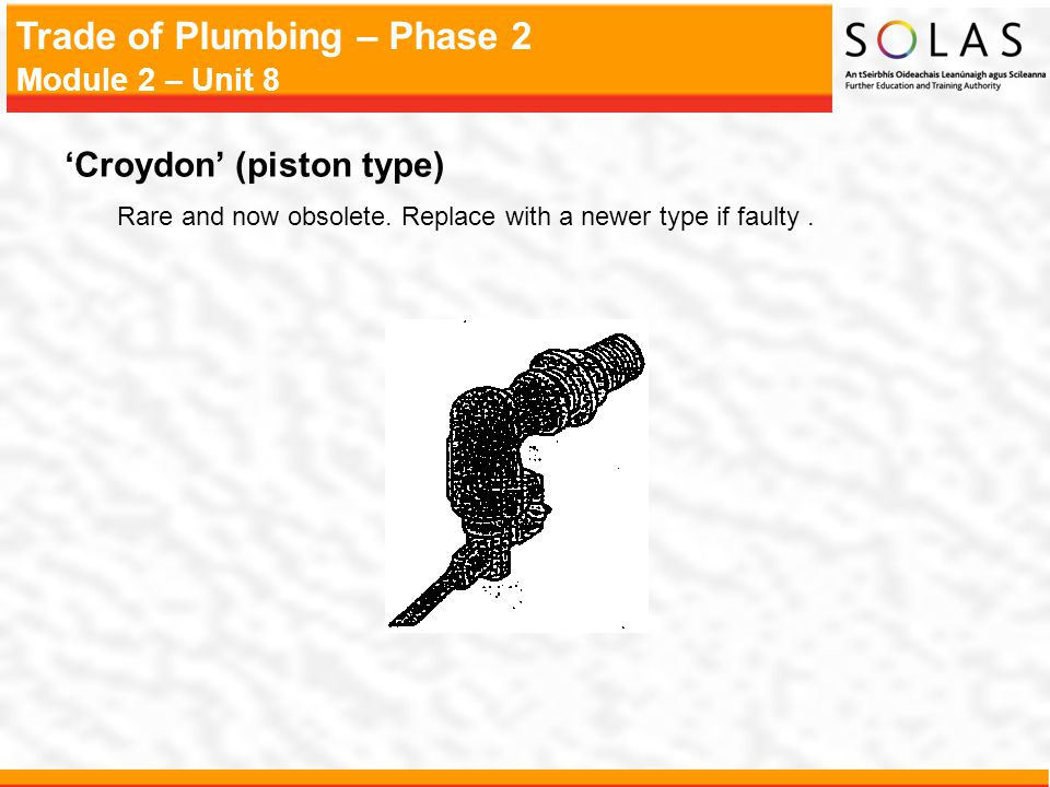 Trade of Plumbing – Phase 2 Module 2 – Unit 8 'Croydon' (piston type) Rare and now obsolete. Replace with a newer type if faulty.