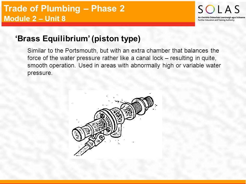 Trade of Plumbing – Phase 2 Module 2 – Unit 8 'Brass Equilibrium' (piston type) Similar to the Portsmouth, but with an extra chamber that balances the