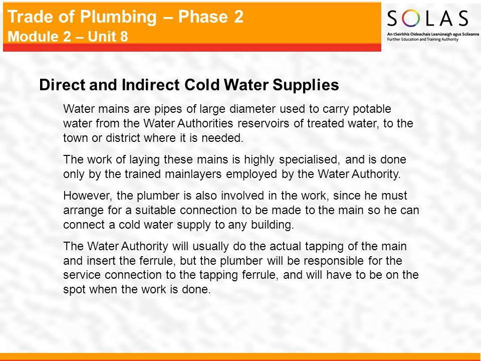 Trade of Plumbing – Phase 2 Module 2 – Unit 8 Direct and Indirect Cold Water Supplies Water mains are pipes of large diameter used to carry potable wa