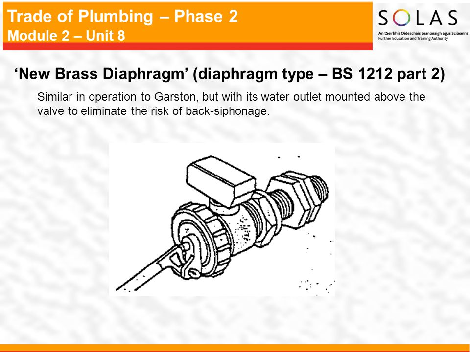 Trade of Plumbing – Phase 2 Module 2 – Unit 8 'New Brass Diaphragm' (diaphragm type – BS 1212 part 2) Similar in operation to Garston, but with its water outlet mounted above the valve to eliminate the risk of back-siphonage.