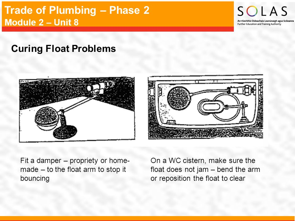 Trade of Plumbing – Phase 2 Module 2 – Unit 8 Curing Float Problems Fit a damper – propriety or home- made – to the float arm to stop it bouncing On a