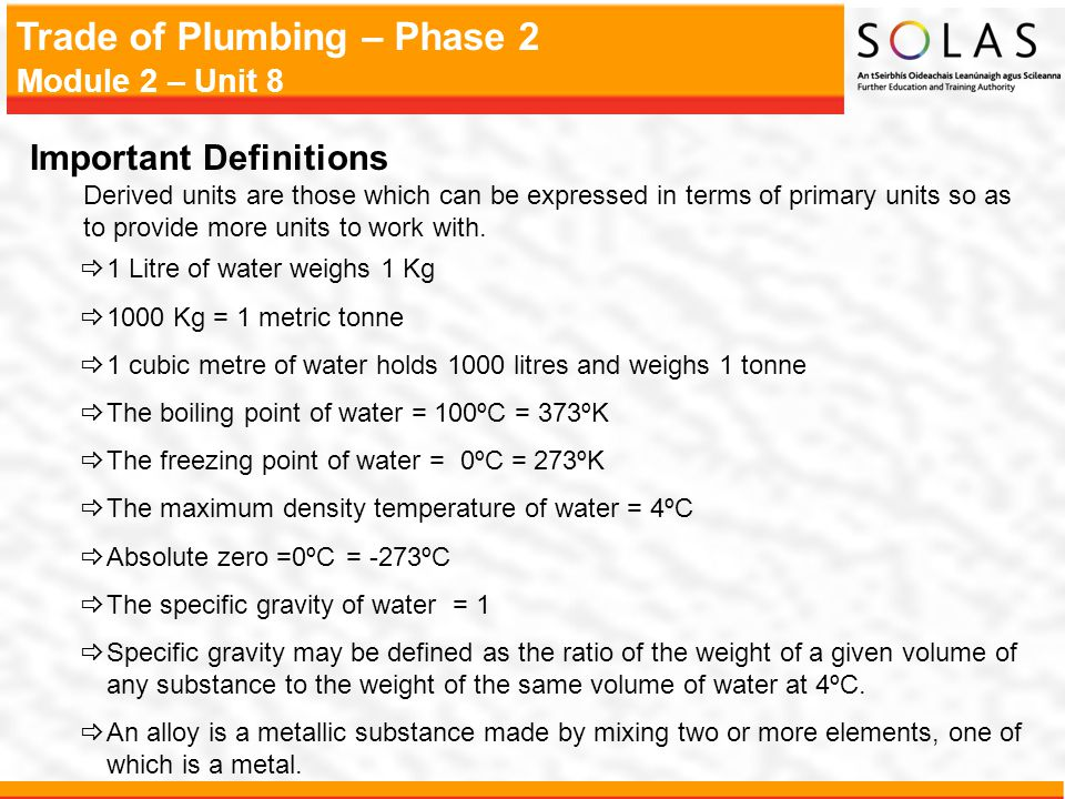 Trade of Plumbing – Phase 2 Module 2 – Unit 8  1 Litre of water weighs 1 Kg  1000 Kg = 1 metric tonne  1 cubic metre of water holds 1000 litres and