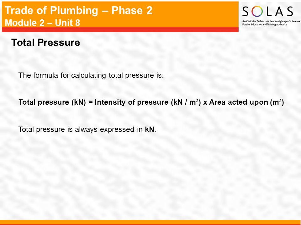 Trade of Plumbing – Phase 2 Module 2 – Unit 8 Total Pressure The formula for calculating total pressure is: Total pressure (kN) = Intensity of pressur
