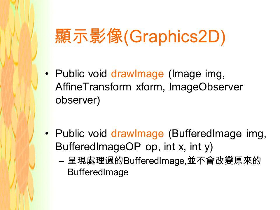顯示影像 (Graphics2D) Public void drawImage (Image img, AffineTransform xform, ImageObserver observer) Public void drawImage (BufferedImage img, BufferedImageOP op, int x, int y) – 呈現處理過的 BufferedImage, 並不會改變原來的 BufferedImage
