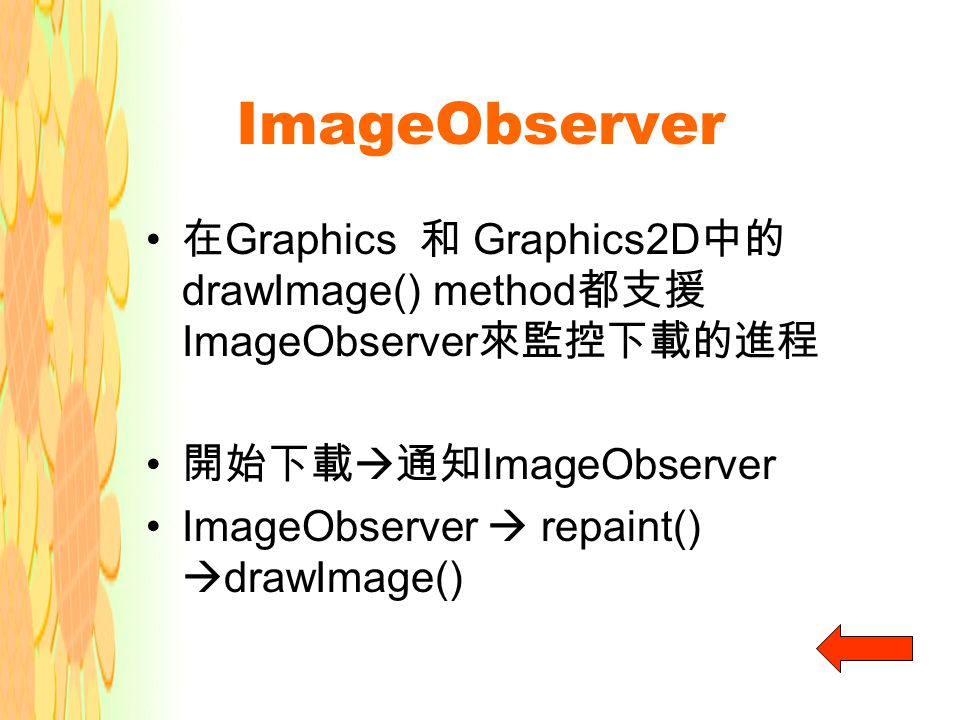 ImageObserver 在 Graphics 和 Graphics2D 中的 drawImage() method 都支援 ImageObserver 來監控下載的進程 開始下載  通知 ImageObserver ImageObserver  repaint()  drawImage()