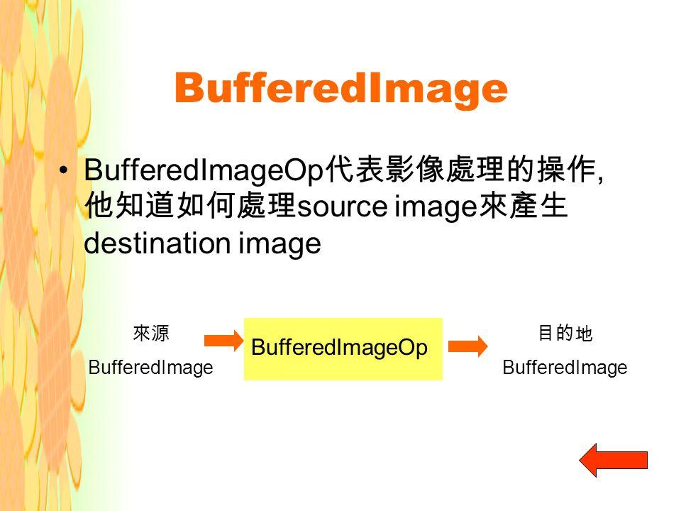 BufferedImage BufferedImageOp 代表影像處理的操作, 他知道如何處理 source image 來產生 destination image 來源 BufferedImage BufferedImageOp 目的地 BufferedImage